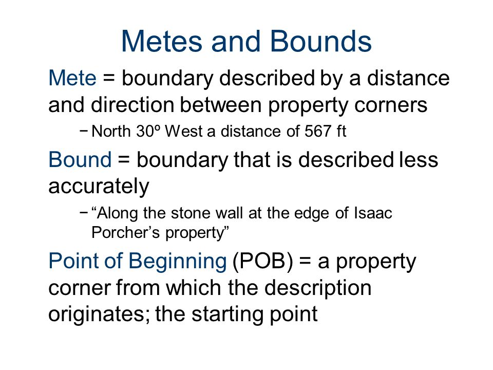 Metes and Bounds Mete = boundary described by a distance and direction between property corners −North 30º West a distance of 567 ft Bound = boundary