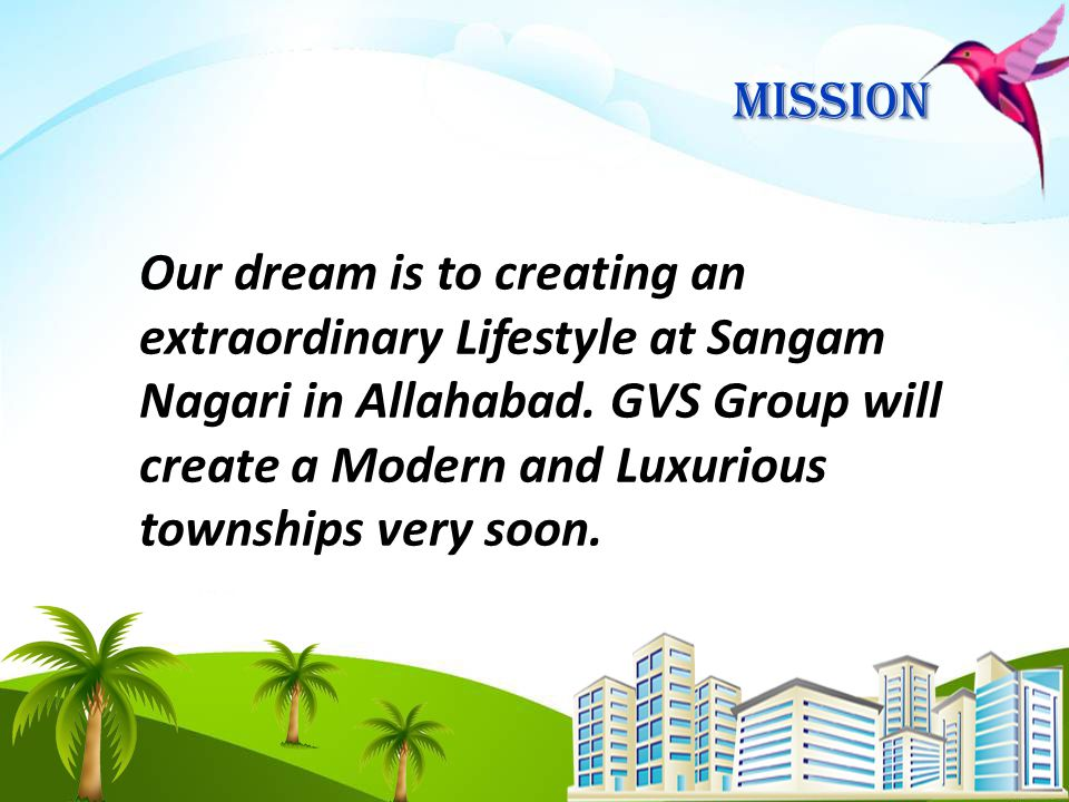 Mission Our dream is to creating an extraordinary Lifestyle at Sangam Nagari in Allahabad.