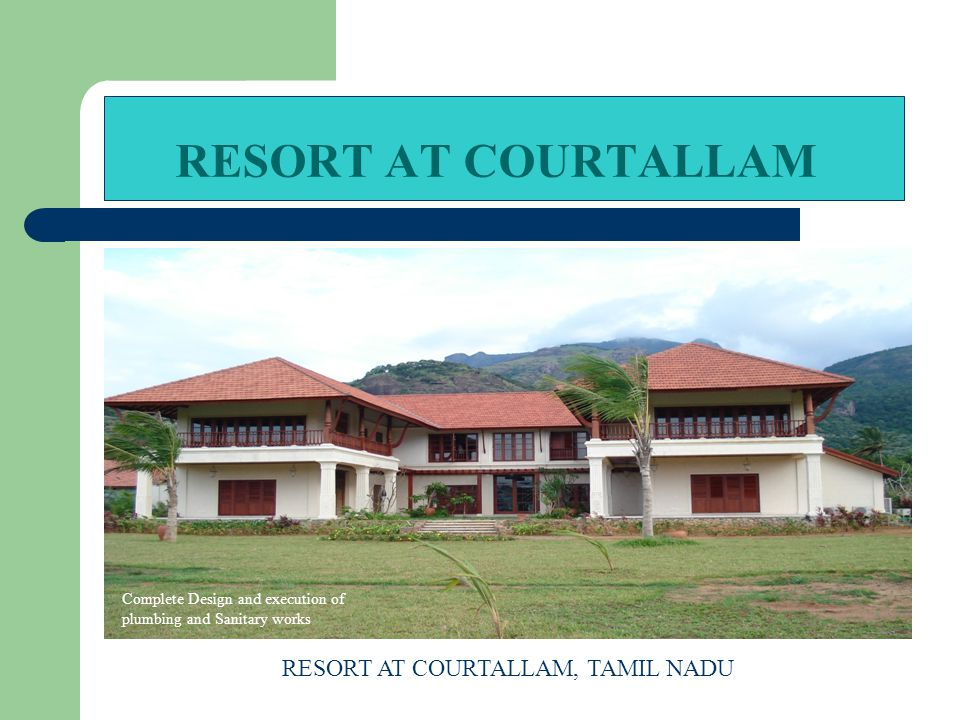 RESORT AT COURTALLAM RESORT AT COURTALLAM, TAMIL NADU Complete Design and execution of plumbing and Sanitary works