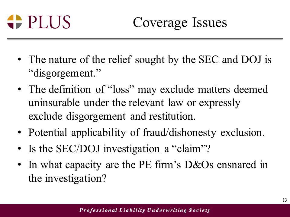 Professional Liability Underwriting Society Coverage Issues The nature of the relief sought by the SEC and DOJ is disgorgement. The definition of loss may exclude matters deemed uninsurable under the relevant law or expressly exclude disgorgement and restitution.
