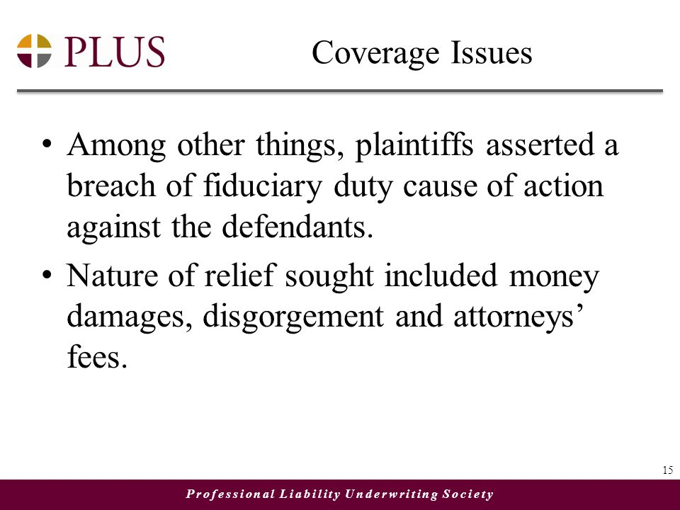 Professional Liability Underwriting Society Coverage Issues Among other things, plaintiffs asserted a breach of fiduciary duty cause of action against