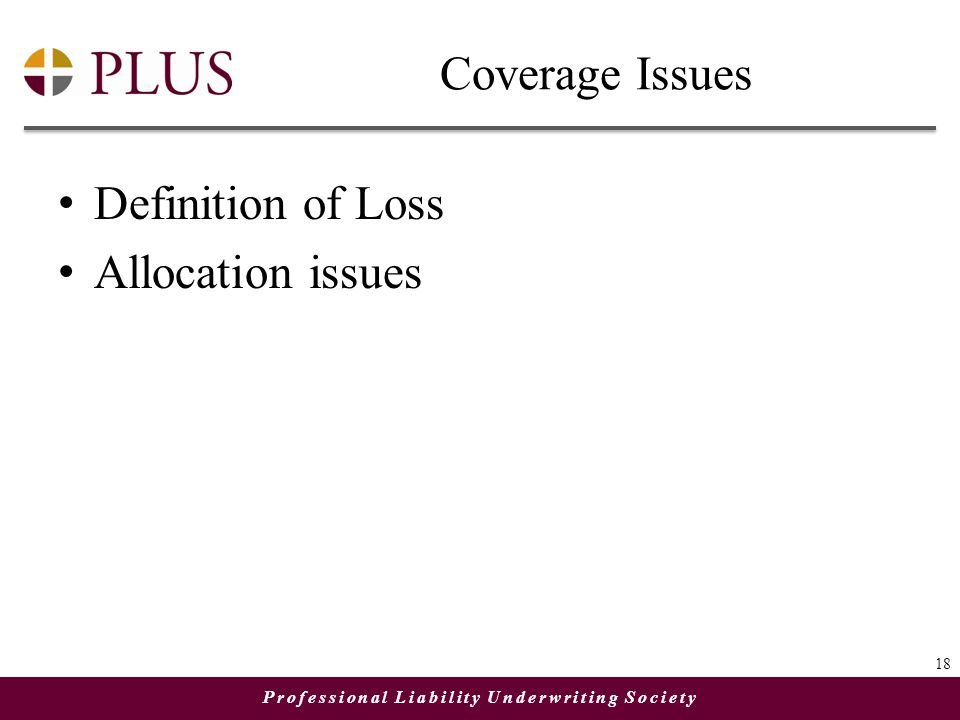 Professional Liability Underwriting Society Coverage Issues Definition of Loss Allocation issues 18