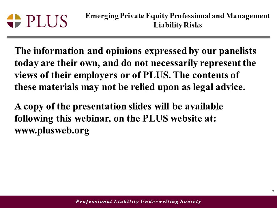Professional Liability Underwriting Society The information and opinions expressed by our panelists today are their own, and do not necessarily represent the views of their employers or of PLUS.