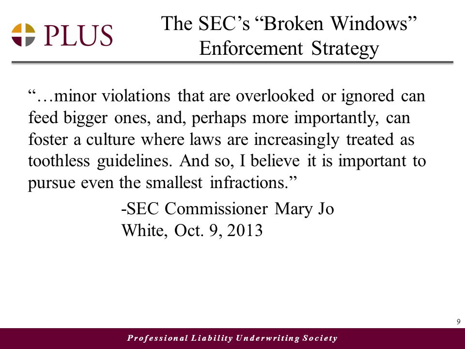 "Professional Liability Underwriting Society The SEC's ""Broken Windows"" Enforcement Strategy ""…minor violations that are overlooked or ignored can feed"