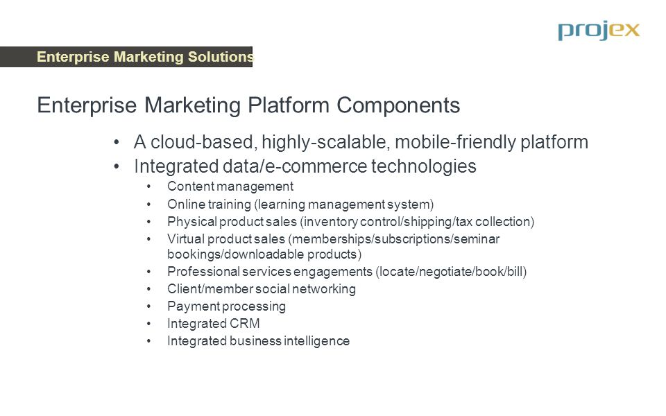Enterprise Marketing Solutions A cloud-based, highly-scalable, mobile-friendly platform Integrated data/e-commerce technologies Content management Onl