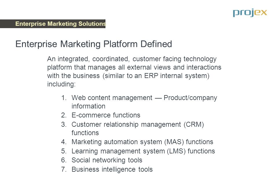 Enterprise Marketing Solutions ENTERPRISE MARKETING PLATFORM Content Management E-Commerce Functions CRM Functions Marketing Automation Functions Learning Management Functions Social Networking Functions Data Analytics Functions Select the specific set of functions required for marketing plan execution Enterprise Marketing Platform Components