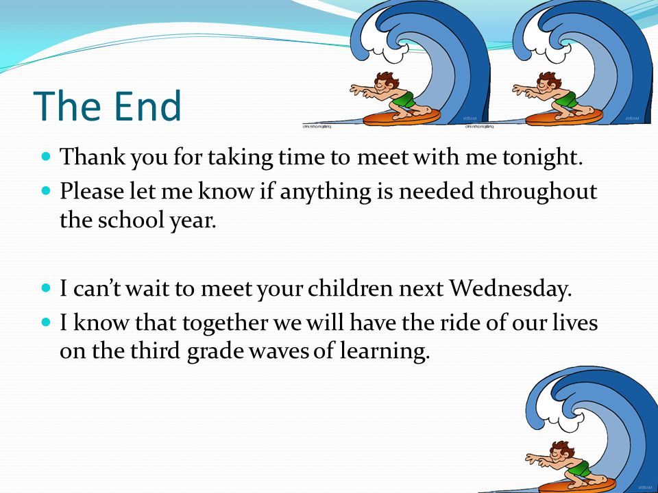 The End Thank you for taking time to meet with me tonight. Please let me know if anything is needed throughout the school year. I can't wait to meet y