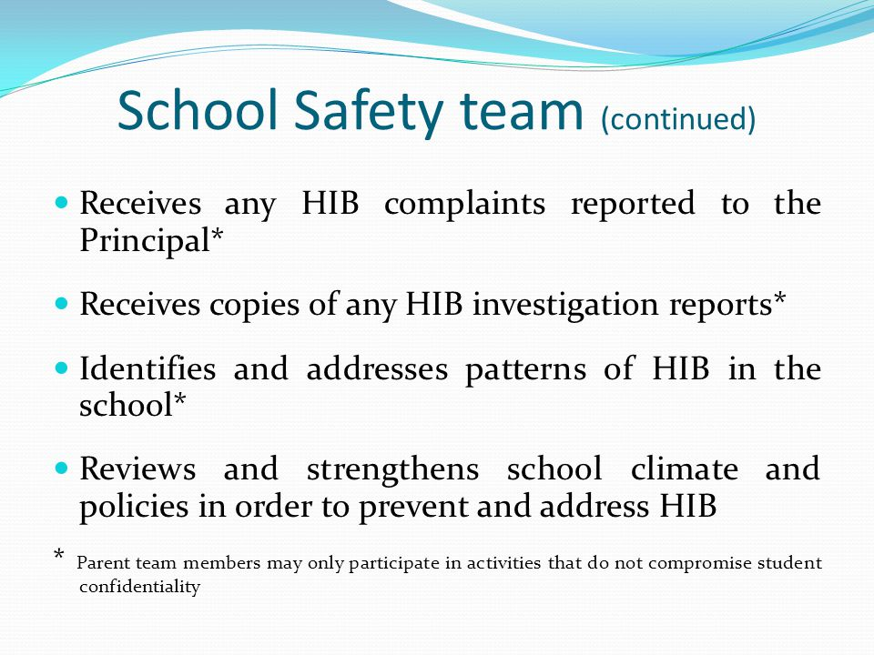 School Safety team (continued) Receives any HIB complaints reported to the Principal* Receives copies of any HIB investigation reports* Identifies and addresses patterns of HIB in the school* Reviews and strengthens school climate and policies in order to prevent and address HIB * Parent team members may only participate in activities that do not compromise student confidentiality