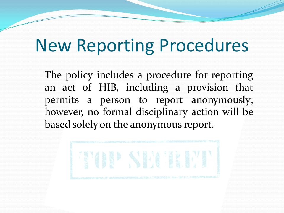 New Reporting Procedures The policy includes a procedure for reporting an act of HIB, including a provision that permits a person to report anonymously; however, no formal disciplinary action will be based solely on the anonymous report.