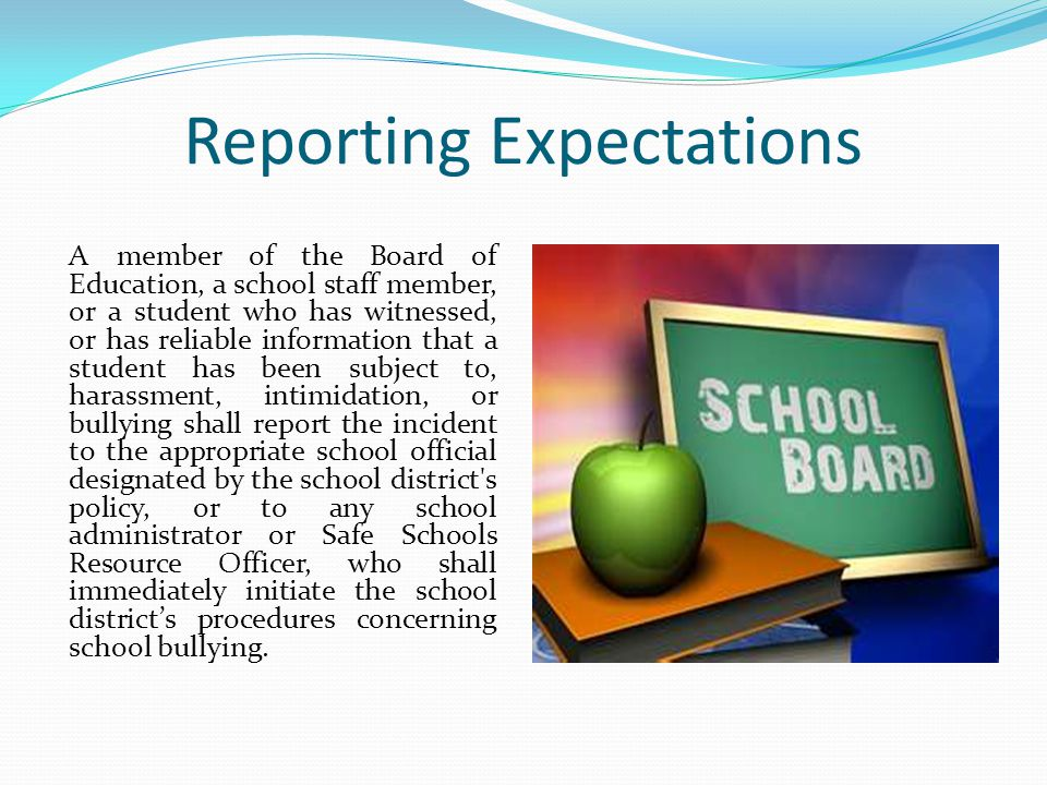 Reporting Expectations A member of the Board of Education, a school staff member, or a student who has witnessed, or has reliable information that a student has been subject to, harassment, intimidation, or bullying shall report the incident to the appropriate school official designated by the school district s policy, or to any school administrator or Safe Schools Resource Officer, who shall immediately initiate the school district's procedures concerning school bullying.