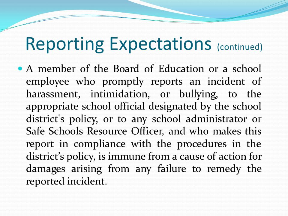 Reporting Expectations (continued) A member of the Board of Education or a school employee who promptly reports an incident of harassment, intimidatio