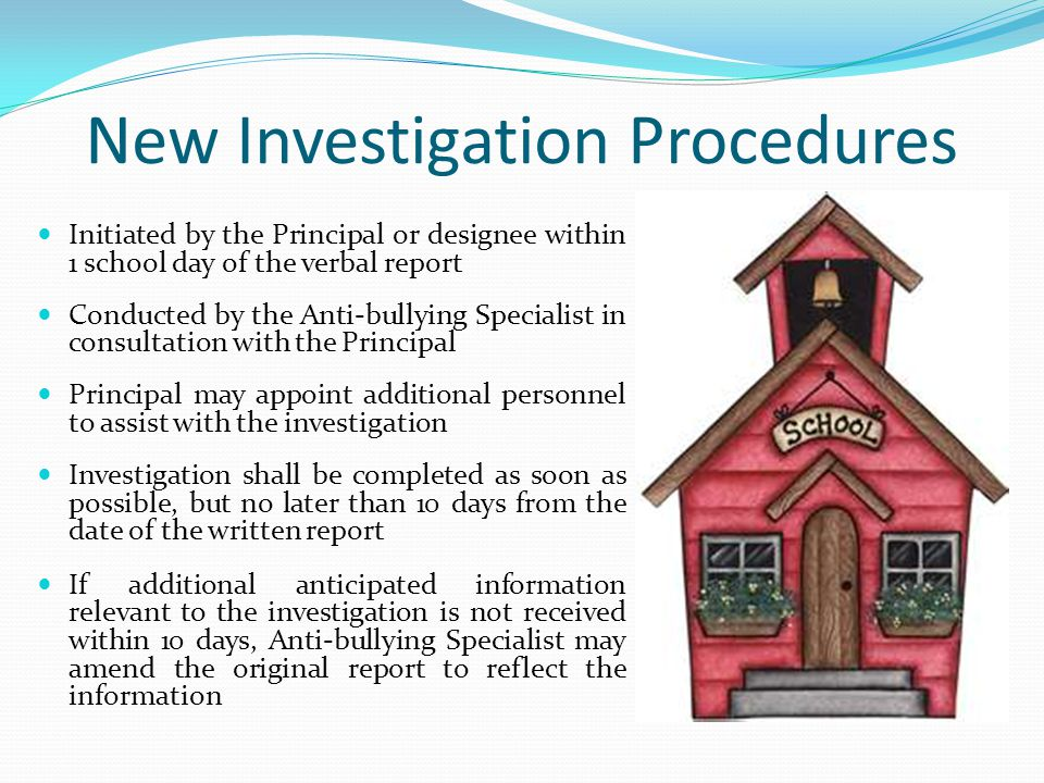 New Investigation Procedures Initiated by the Principal or designee within 1 school day of the verbal report Conducted by the Anti-bullying Specialist in consultation with the Principal Principal may appoint additional personnel to assist with the investigation Investigation shall be completed as soon as possible, but no later than 10 days from the date of the written report If additional anticipated information relevant to the investigation is not received within 10 days, Anti-bullying Specialist may amend the original report to reflect the information