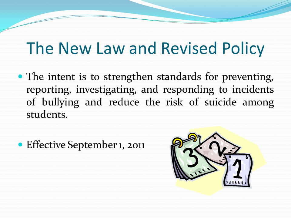 The New Law and Revised Policy The intent is to strengthen standards for preventing, reporting, investigating, and responding to incidents of bullying