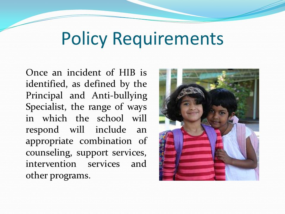 Policy Requirements Once an incident of HIB is identified, as defined by the Principal and Anti-bullying Specialist, the range of ways in which the sc