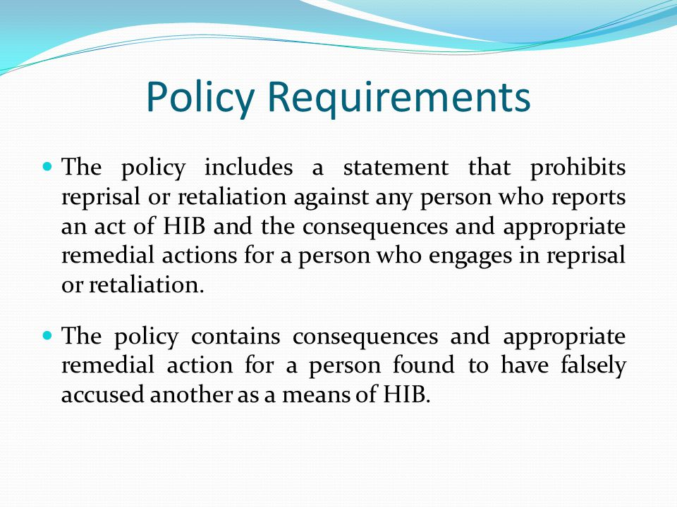 Policy Requirements The policy includes a statement that prohibits reprisal or retaliation against any person who reports an act of HIB and the conseq