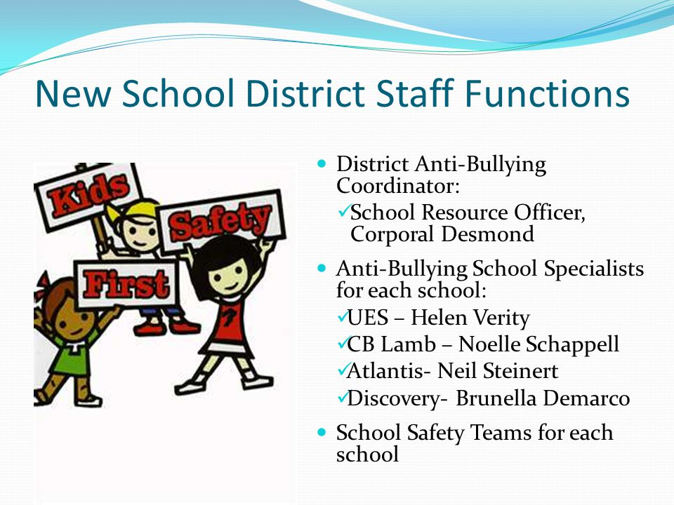 District Anti-Bullying Coordinator: School Resource Officer, Corporal Desmond Anti-Bullying School Specialists for each school: UES – Helen Verity CB Lamb – Noelle Schappell Atlantis- Neil Steinert Discovery- Brunella Demarco School Safety Teams for each school New School District Staff Functions