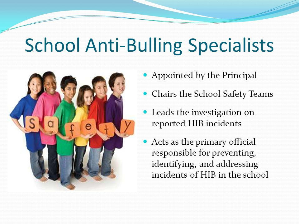 School Anti-Bulling Specialists Appointed by the Principal Chairs the School Safety Teams Leads the investigation on reported HIB incidents Acts as the primary official responsible for preventing, identifying, and addressing incidents of HIB in the school