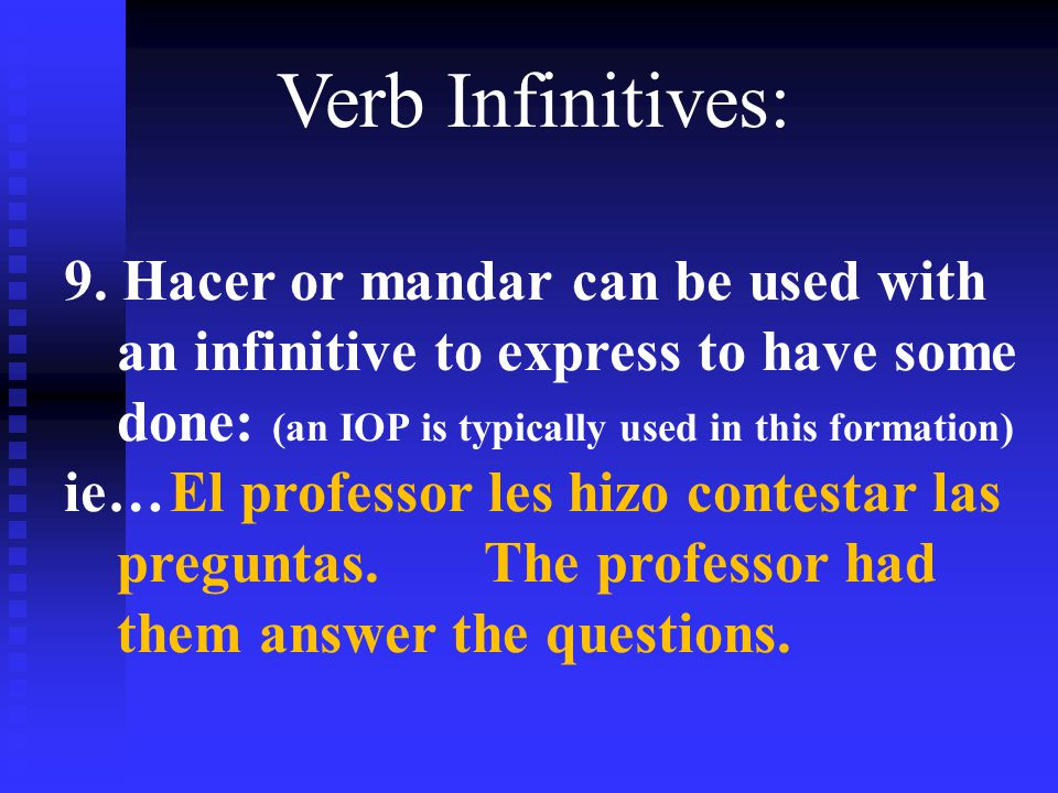 Verb Infinitives: 9. Hacer or mandar can be used with an infinitive to express to have some done: (an IOP is typically used in this formation) ie…El p