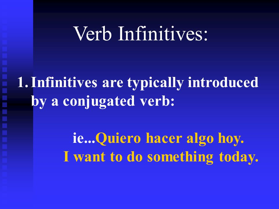 Verb Infinitives: 1.Infinitives are typically introduced by a conjugated verb: ie...Quiero hacer algo hoy.