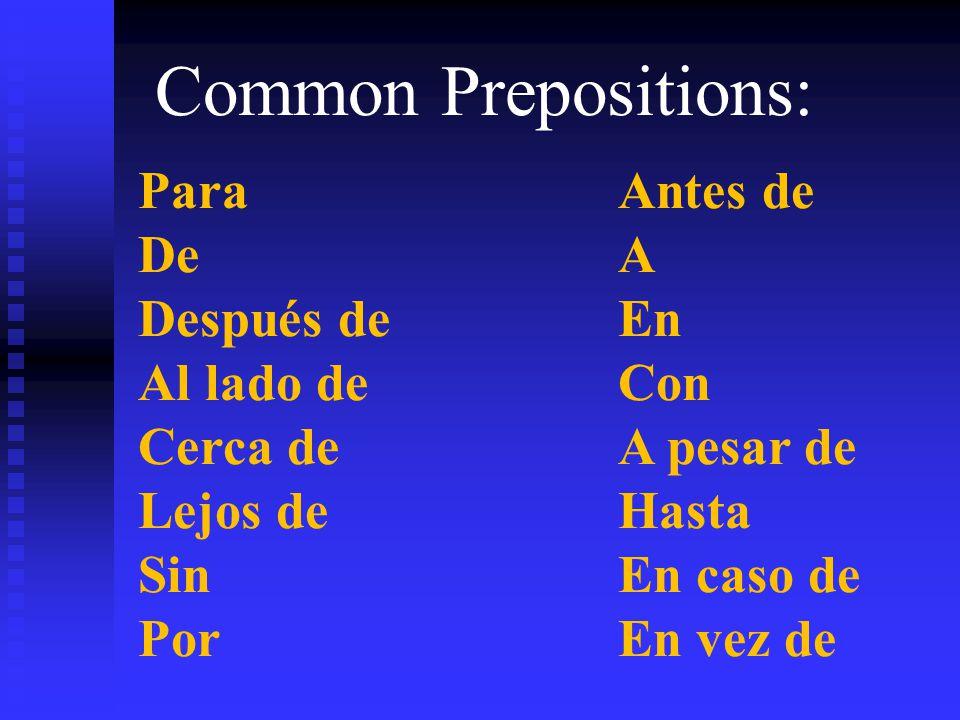 Common Prepositions: ParaAntes de DeA Después deEn Al lado deCon Cerca deA pesar de Lejos deHasta SinEn caso de PorEn vez de