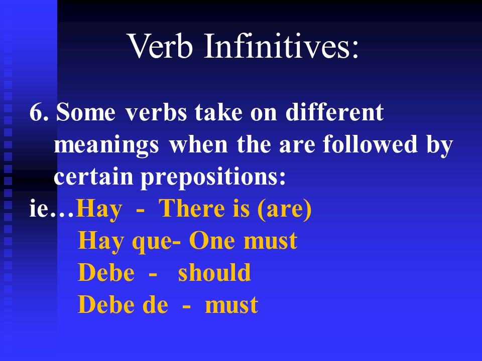Verb Infinitives: 6. Some verbs take on different meanings when the are followed by certain prepositions: ie…Hay - There is (are) Hay que- One must De