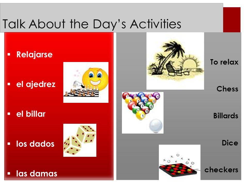 Talk About the Day's Activities To relax Chess Billards Dice checkers  Relajarse  el ajedrez  el billar  los dados  las damas