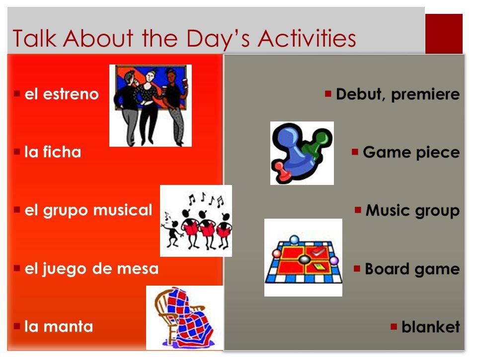 Talk About the Day's Activities  el estreno  la ficha  el grupo musical  el juego de mesa  la manta