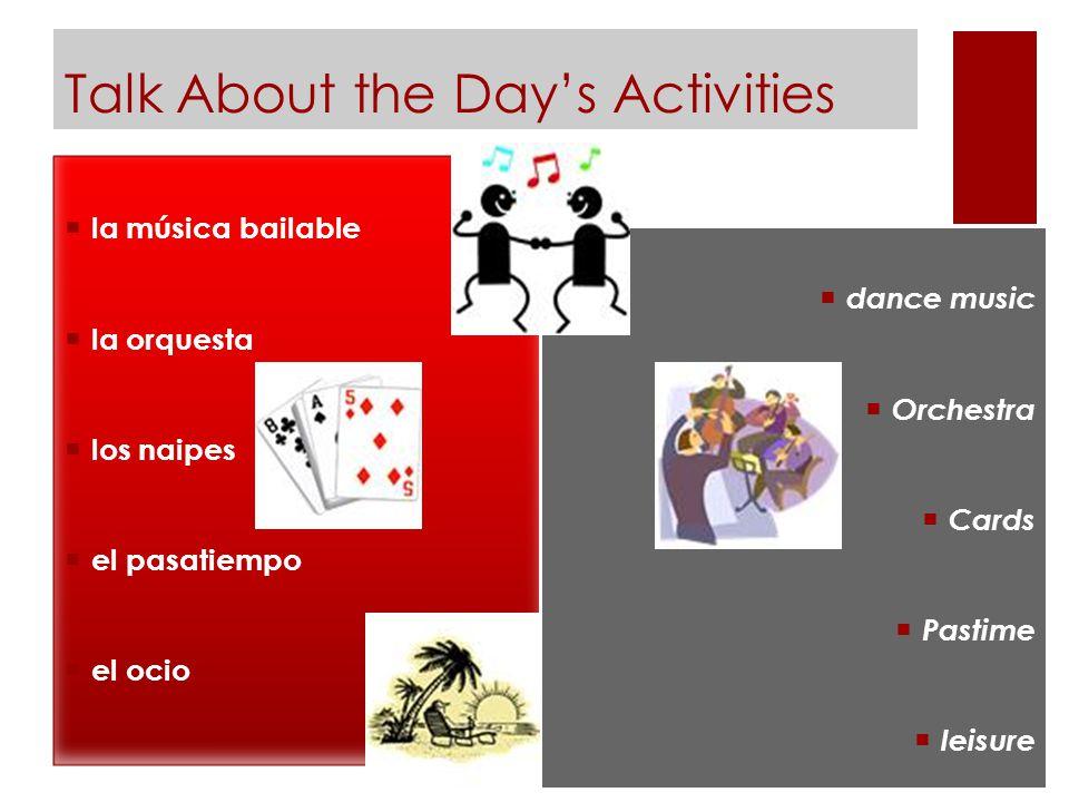 Talk About the Day's Activities  la música bailable  la orquesta  los naipes  el pasatiempo  el ocio  dance music  Orchestra  Cards  Pastime  leisure