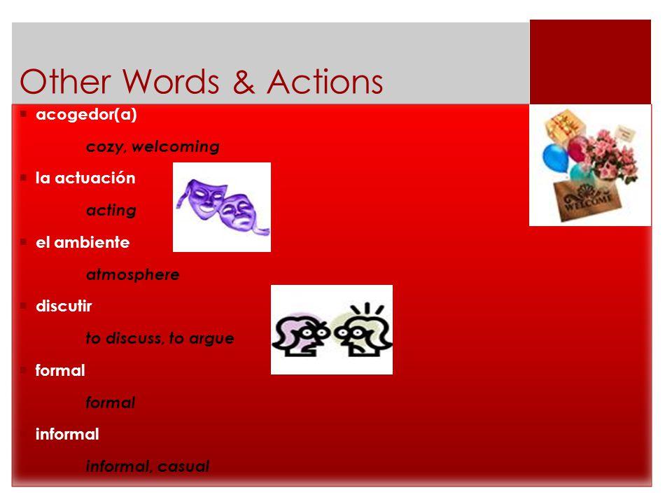 Other Words & Actions  acogedor(a) cozy, welcoming  la actuación acting  el ambiente atmosphere  discutir to discuss, to argue  formal formal  informal informal, casual