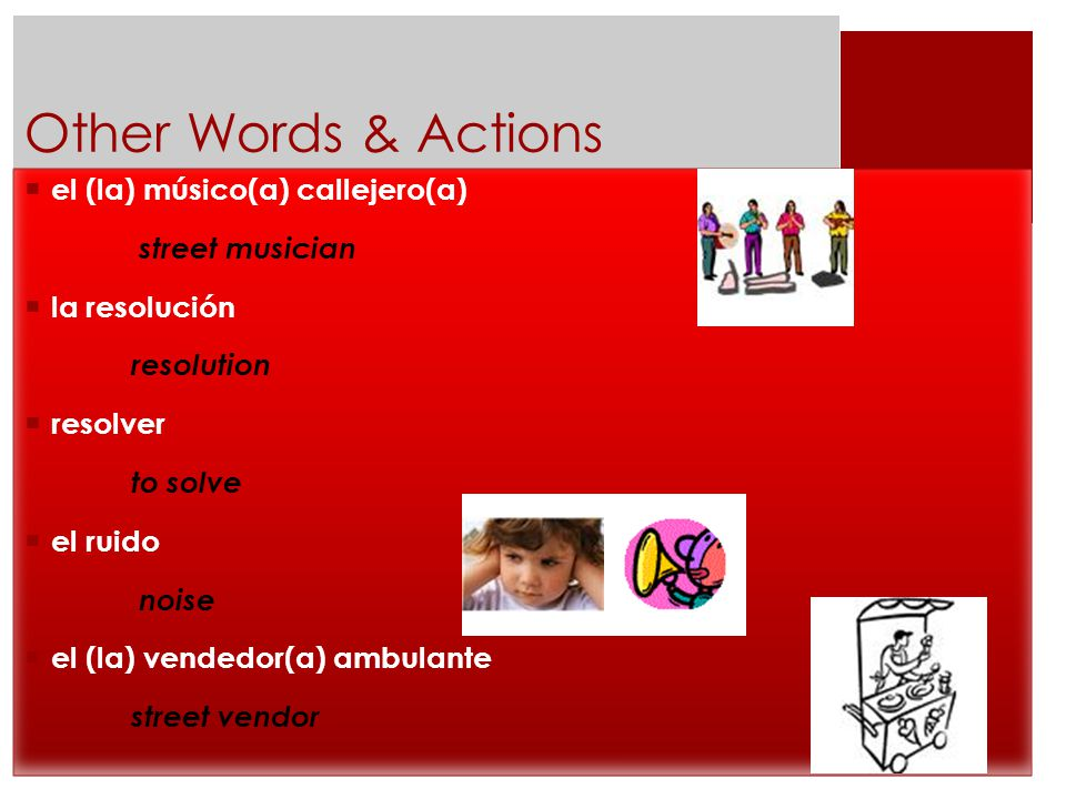 Other Words & Actions  el (la) músico(a) callejero(a) street musician  la resolución resolution  resolver to solve  el ruido noise  el (la) vendedor(a) ambulante street vendor