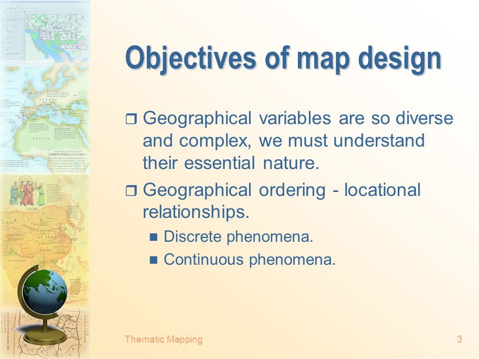 Thematic Mapping3 Objectives of map design  Geographical variables are so diverse and complex, we must understand their essential nature.