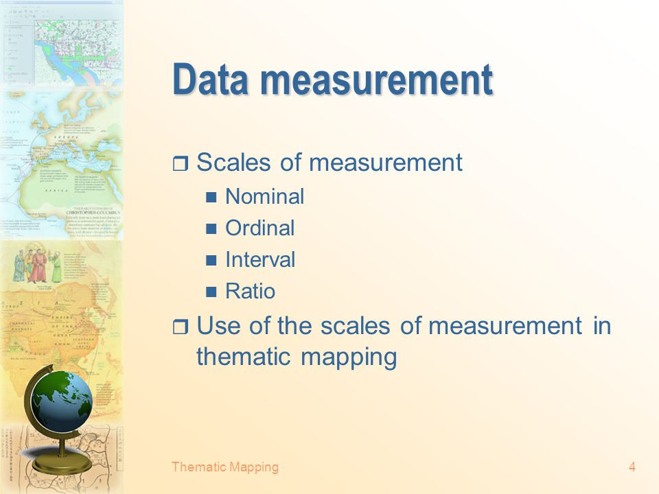 Thematic Mapping4 Data measurement  Scales of measurement Nominal Ordinal Interval Ratio  Use of the scales of measurement in thematic mapping