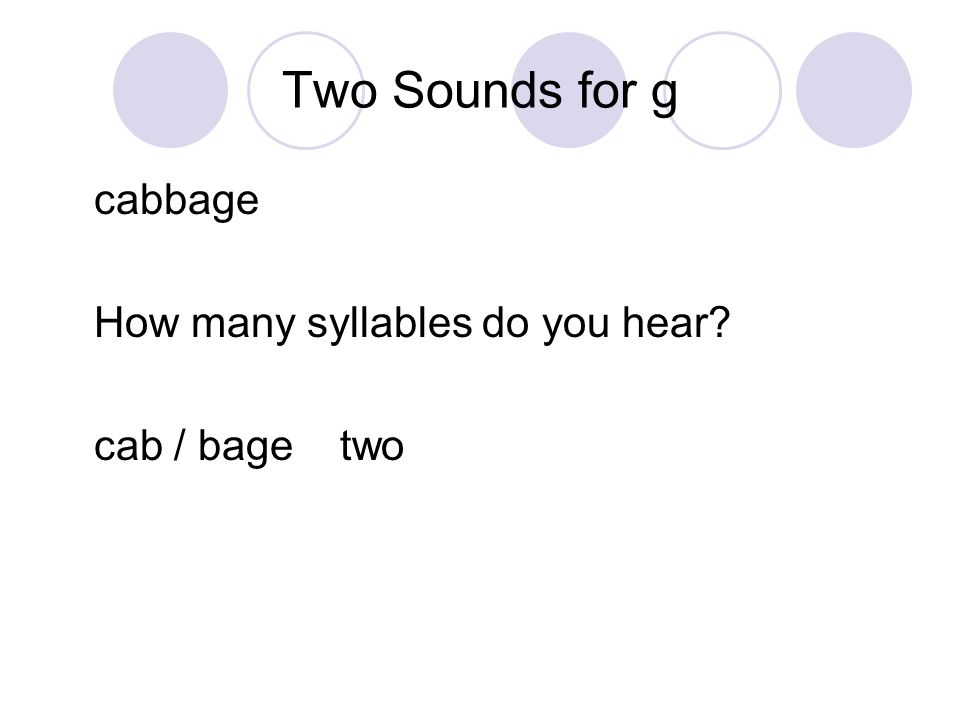 Two Sounds for g cabbage How many syllables do you hear cab / bage two