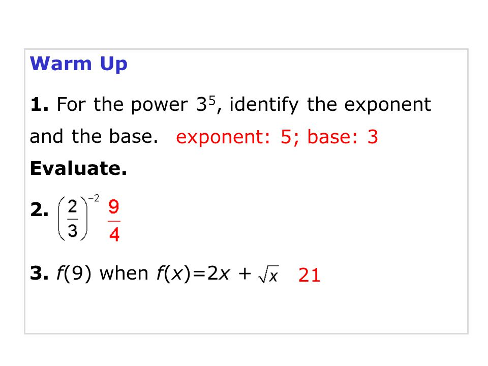 Warm Up 1. For the power 3 5, identify the exponent and the base. Evaluate. 2. 3. f(9) when f(x)=2x + 21 exponent: 5; base: 3
