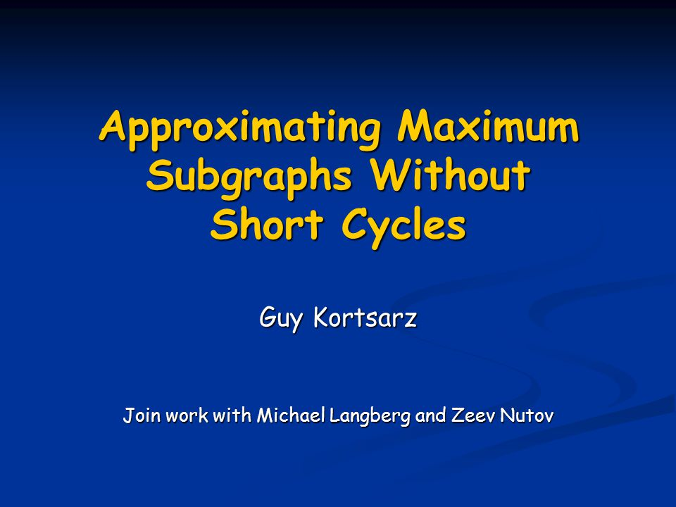 Approximating Maximum Subgraphs Without Short Cycles Guy Kortsarz Join work with Michael Langberg and Zeev Nutov