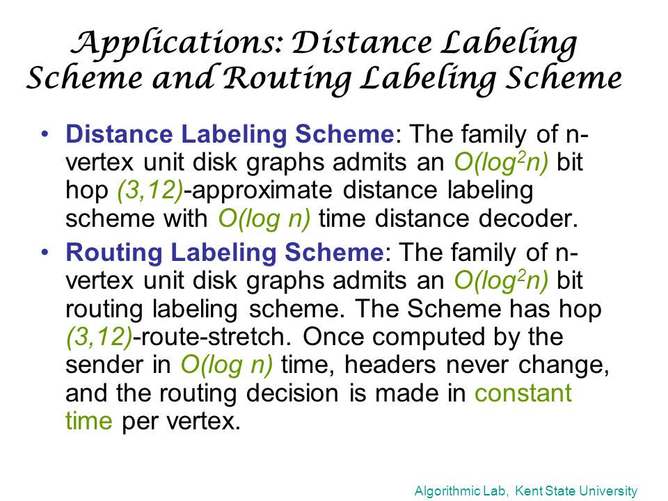 Algorithmic Lab, Kent State University Applications: Distance Labeling Scheme and Routing Labeling Scheme Distance Labeling Scheme: The family of n- vertex unit disk graphs admits an O(log 2 n) bit hop (3,12)-approximate distance labeling scheme with O(log n) time distance decoder.