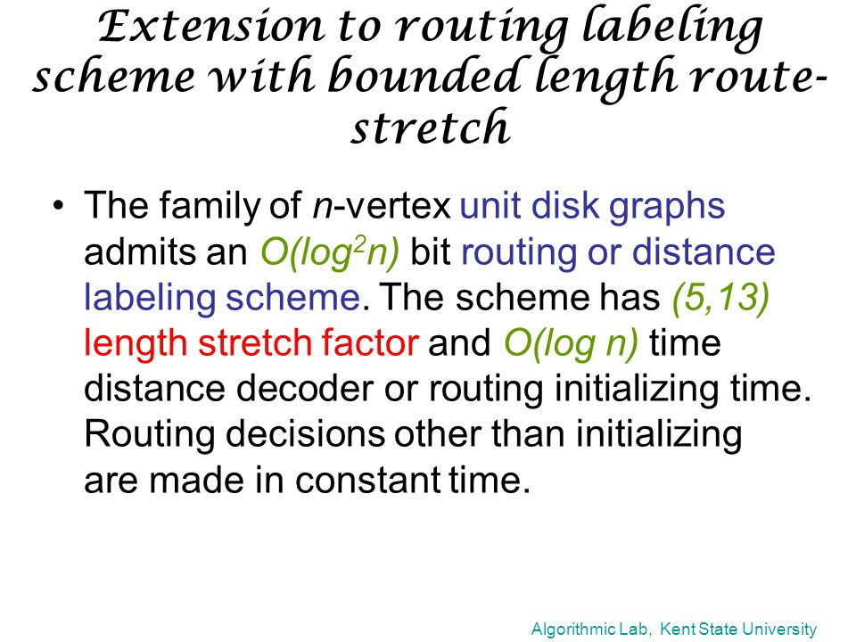 Algorithmic Lab, Kent State University Extension to routing labeling scheme with bounded length route- stretch The family of n-vertex unit disk graphs admits an O(log 2 n) bit routing or distance labeling scheme.