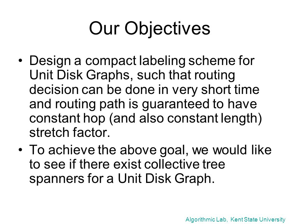 Algorithmic Lab, Kent State University Our Objectives Design a compact labeling scheme for Unit Disk Graphs, such that routing decision can be done in very short time and routing path is guaranteed to have constant hop (and also constant length) stretch factor.