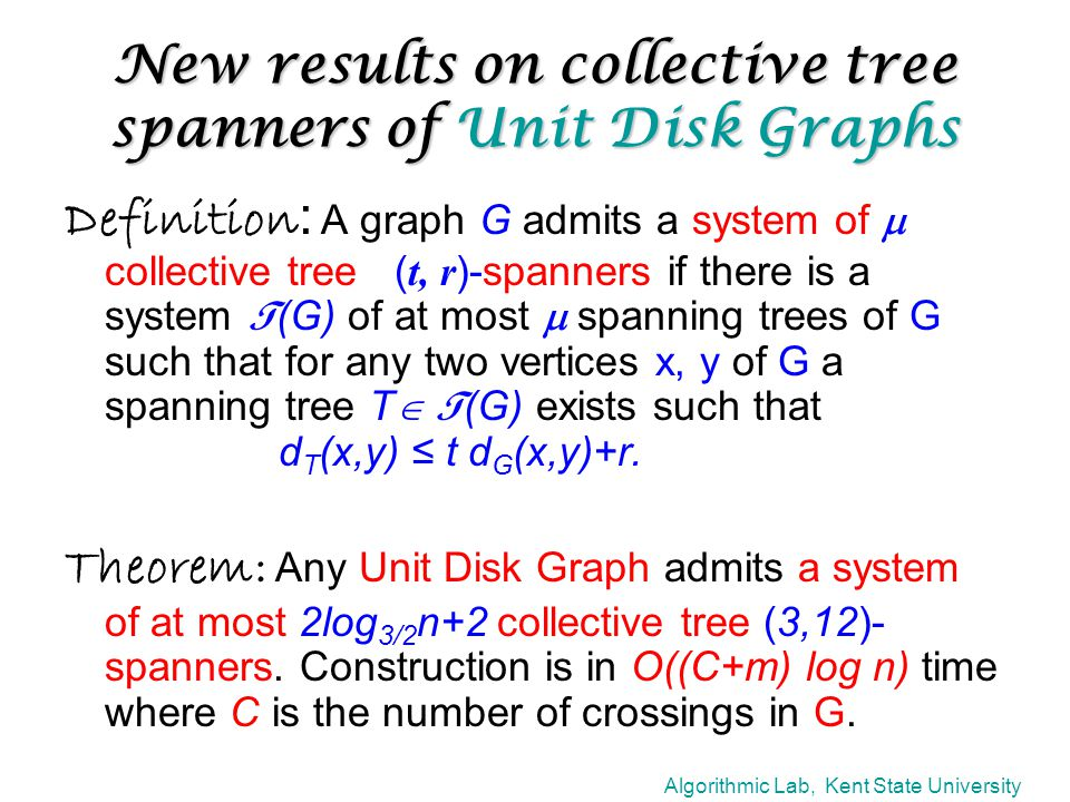 Algorithmic Lab, Kent State University New results on collective tree spanners of Unit Disk Graphs Definition : A graph G admits a system of  collective tree ( t, r )-spanners if there is a system T (G) of at most  spanning trees of G such that for any two vertices x, y of G a spanning tree T  T (G) exists such that d T (x,y) ≤ t d G (x,y)+r.