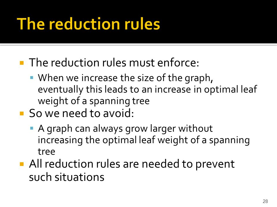  The reduction rules must enforce:  When we increase the size of the graph, eventually this leads to an increase in optimal leaf weight of a spanning tree  So we need to avoid:  A graph can always grow larger without increasing the optimal leaf weight of a spanning tree  All reduction rules are needed to prevent such situations 28