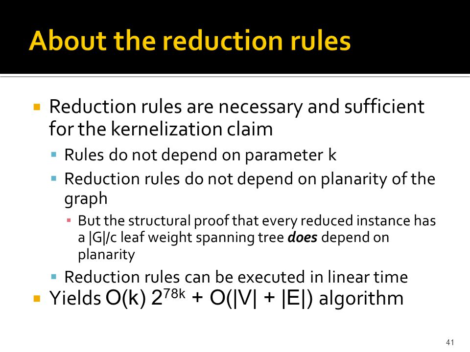  Reduction rules are necessary and sufficient for the kernelization claim  Rules do not depend on parameter k  Reduction rules do not depend on planarity of the graph ▪ But the structural proof that every reduced instance has a |G|/c leaf weight spanning tree does depend on planarity  Reduction rules can be executed in linear time  Yields O(k) 2 78k + O(|V| + |E|) algorithm 41