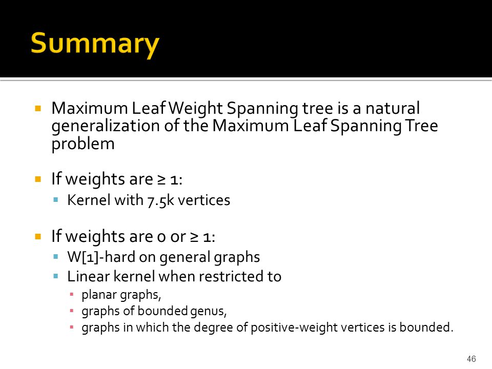  Maximum Leaf Weight Spanning tree is a natural generalization of the Maximum Leaf Spanning Tree problem  If weights are ≥ 1:  Kernel with 7.5k vertices  If weights are 0 or ≥ 1:  W[1]-hard on general graphs  Linear kernel when restricted to ▪ planar graphs, ▪ graphs of bounded genus, ▪ graphs in which the degree of positive-weight vertices is bounded.