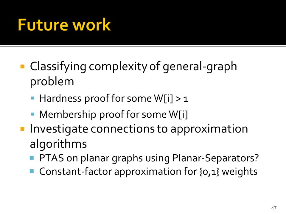  Classifying complexity of general-graph problem  Hardness proof for some W[i] > 1  Membership proof for some W[i]  Investigate connections to approximation algorithms  PTAS on planar graphs using Planar-Separators.