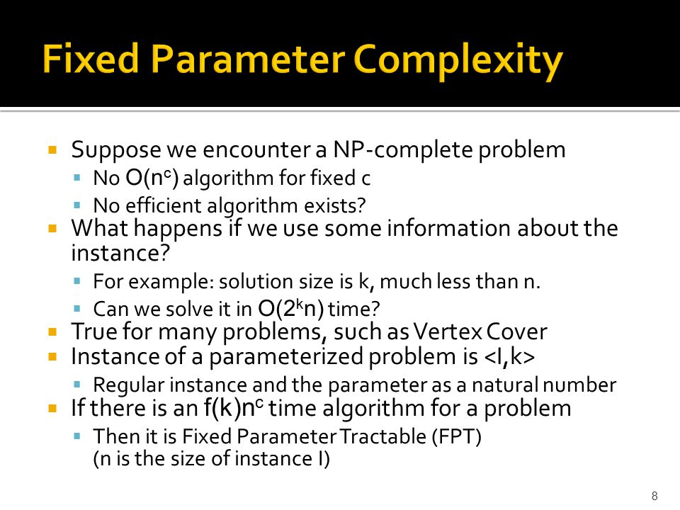  Suppose we encounter a NP-complete problem  No O(n c ) algorithm for fixed c  No efficient algorithm exists.