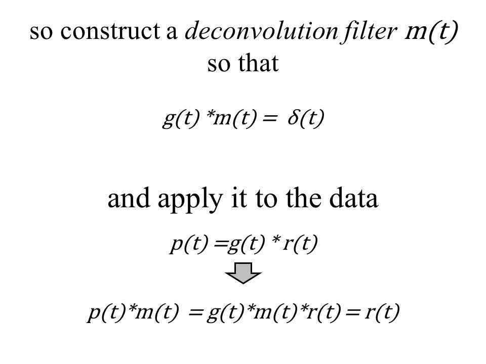 so construct a deconvolution filter m(t) so that g(t) *m(t) = δ(t) and apply it to the data p(t)*m(t) = g(t)*m(t)*r(t) = r(t) p(t) =g(t) * r(t)