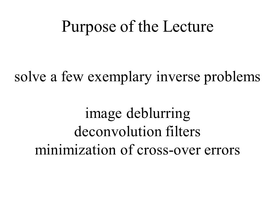 Purpose of the Lecture solve a few exemplary inverse problems image deblurring deconvolution filters minimization of cross-over errors