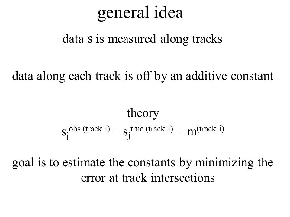 general idea data s is measured along tracks data along each track is off by an additive constant theory s j obs (track i) = s j true (track i) + m (track i) goal is to estimate the constants by minimizing the error at track intersections