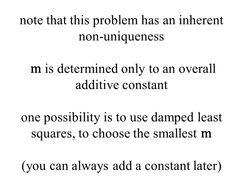 note that this problem has an inherent non-uniqueness m is determined only to an overall additive constant one possibility is to use damped least squares, to choose the smallest m (you can always add a constant later)