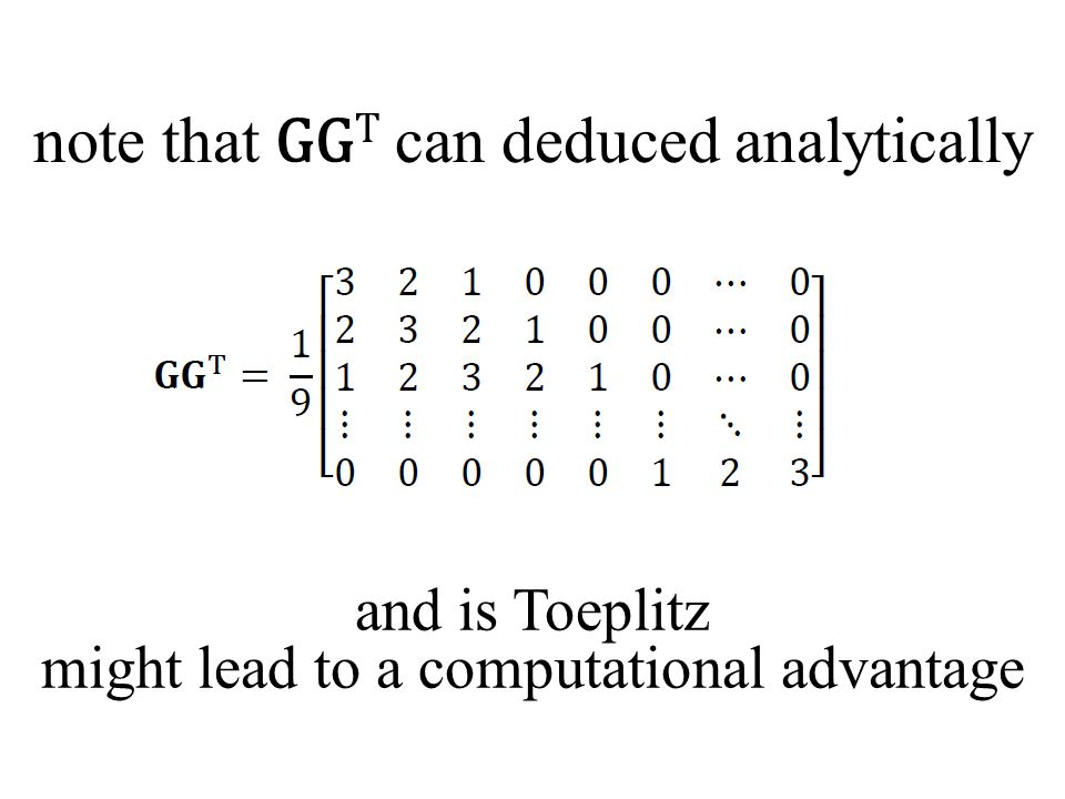 note that GG T can deduced analytically and is Toeplitz might lead to a computational advantage