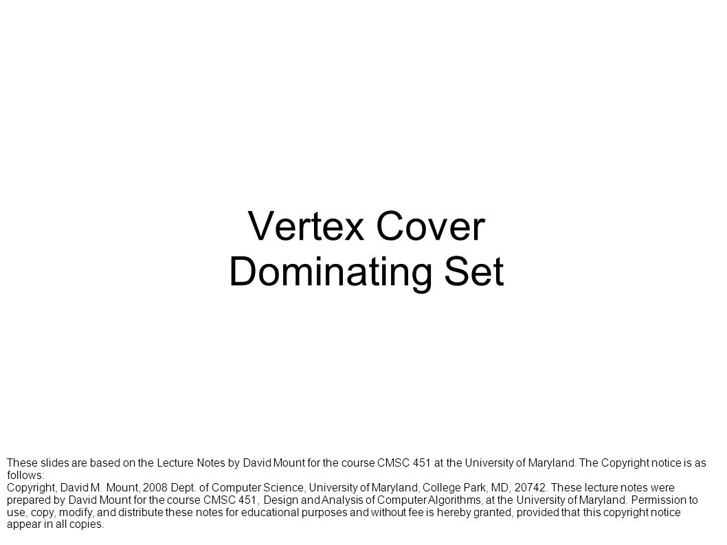Vertex Cover Dominating Set These slides are based on the Lecture Notes by David Mount for the course CMSC 451 at the University of Maryland. The Copy